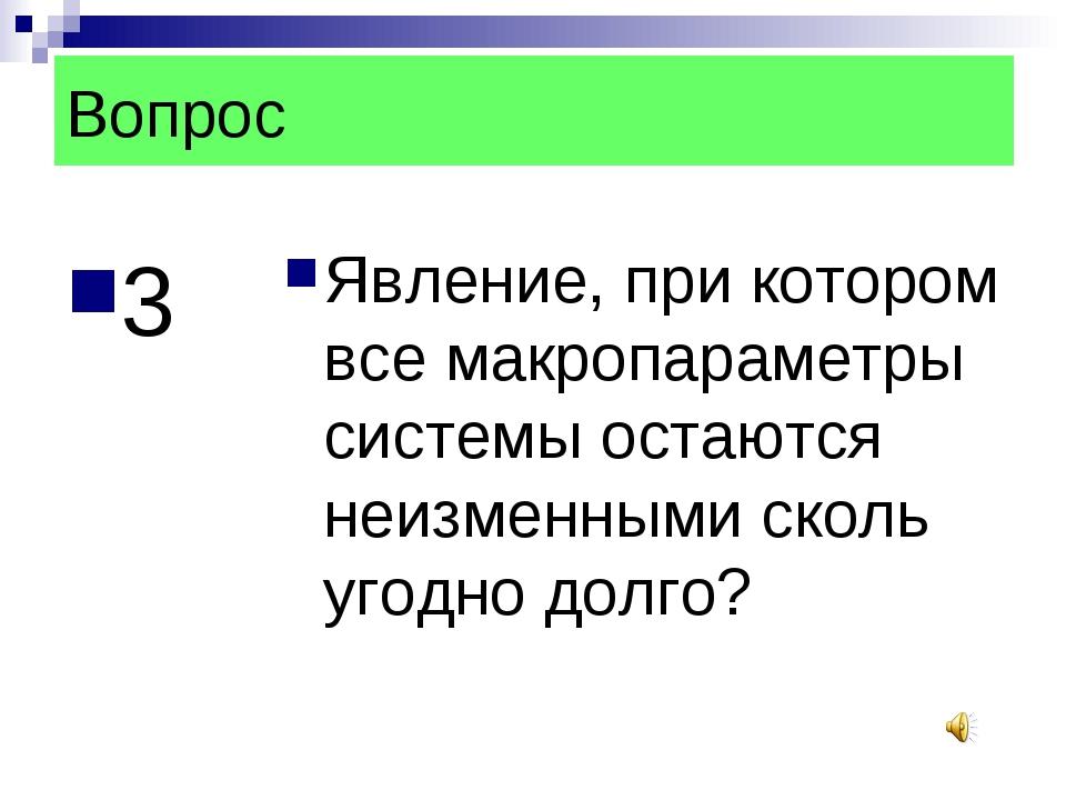 Вопрос 3 Явление, при котором все макропараметры системы остаются неизменными...