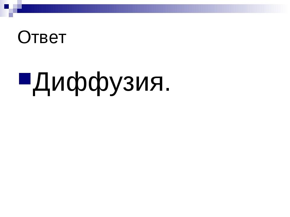 Ответ Диффузия.