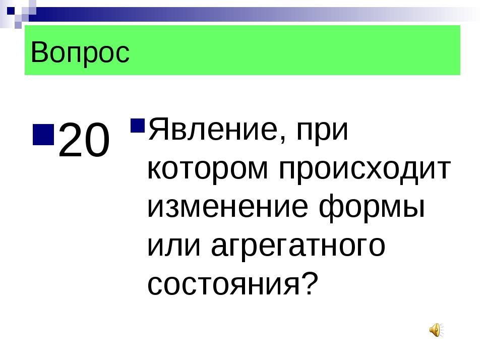 Вопрос 20 Явление, при котором происходит изменение формы или агрегатного сос...
