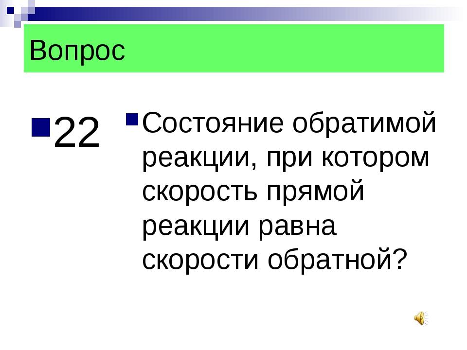 Вопрос 22 Состояние обратимой реакции, при котором скорость прямой реакции ра...