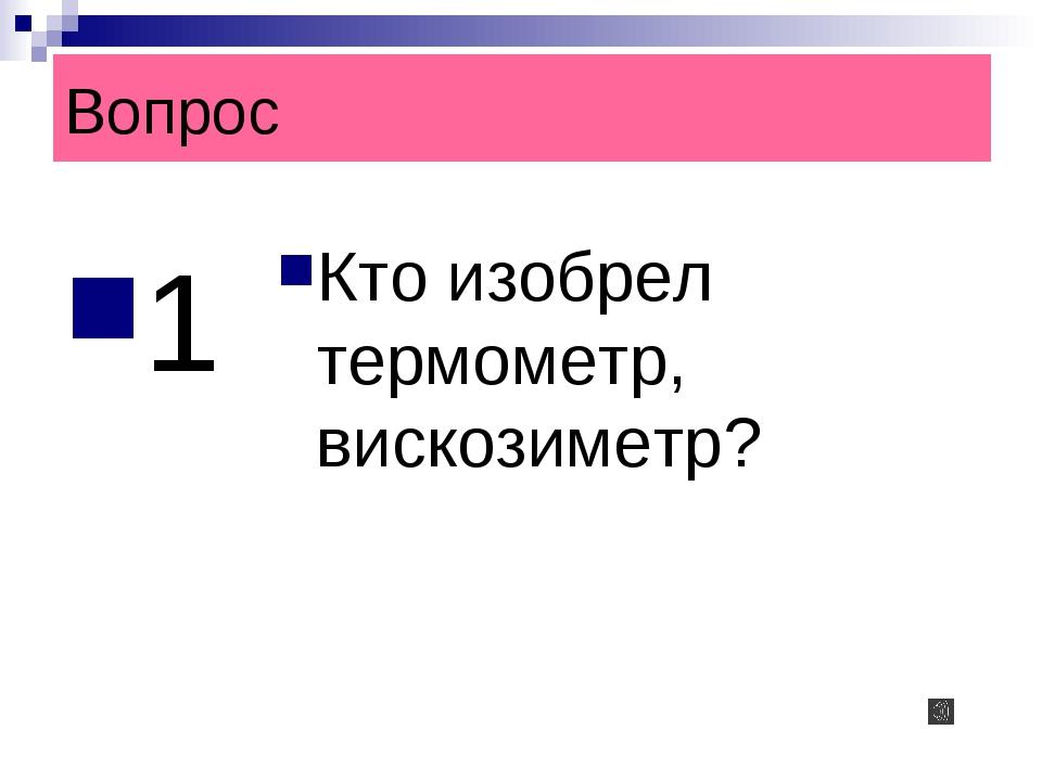 Вопрос 1 Кто изобрел термометр, вискозиметр?