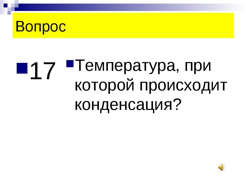 Вопрос 17 Температура, при которой происходит конденсация?