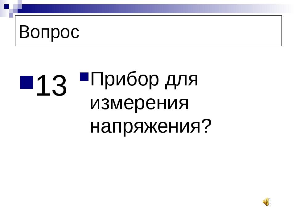 Вопрос 13 Прибор для измерения напряжения?