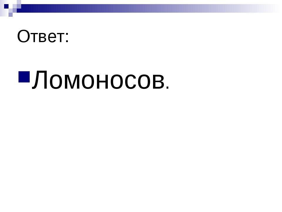 Ответ: Ломоносов.