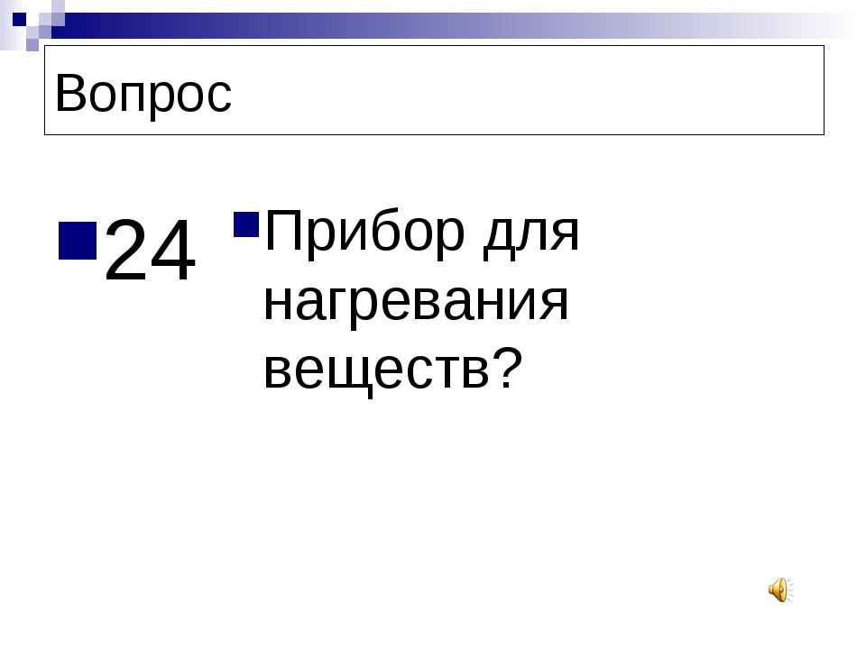 Вопрос 24 Прибор для нагревания веществ?