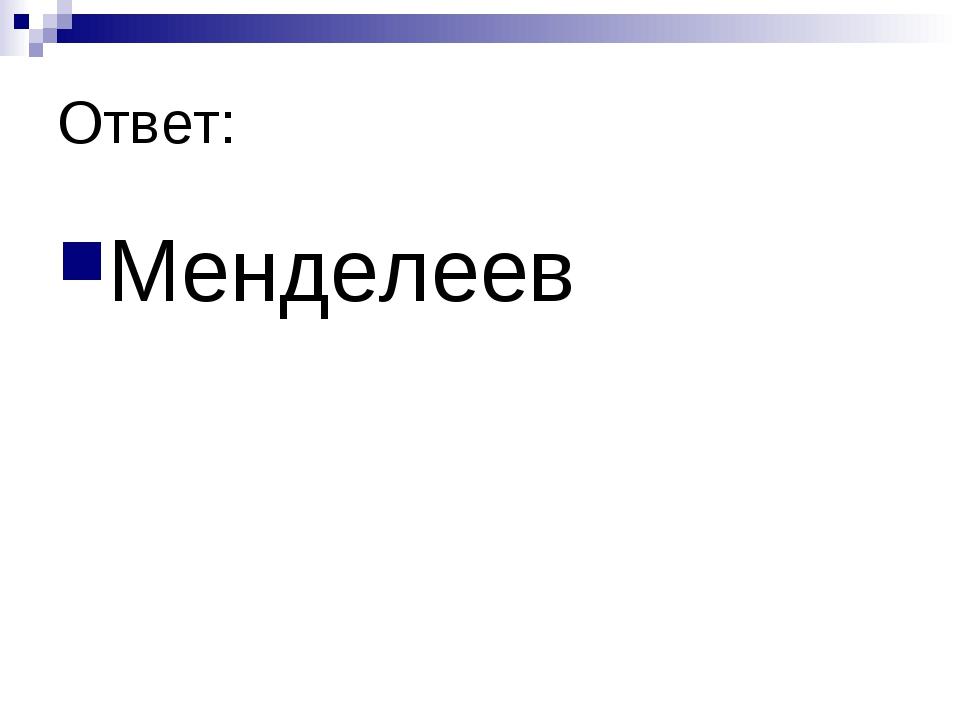 Ответ: Менделеев