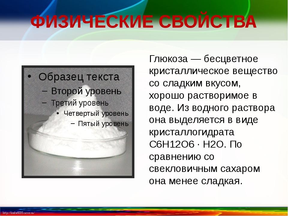 ФИЗИЧЕСКИЕ СВОЙСТВА Глюкоза — бесцветное кристаллическое вещество со сладким...