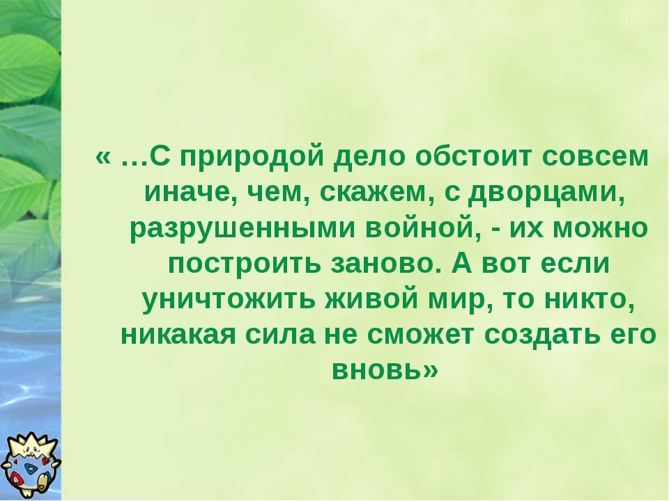 « …С природой дело обстоит совсем иначе, чем, скажем, с дворцами, разрушенным...
