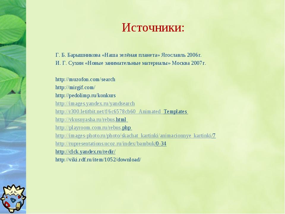 Источники: Г. Б. Барышникова «Наша зелёная планета» Ягославль 2006г. И. Г. Су...