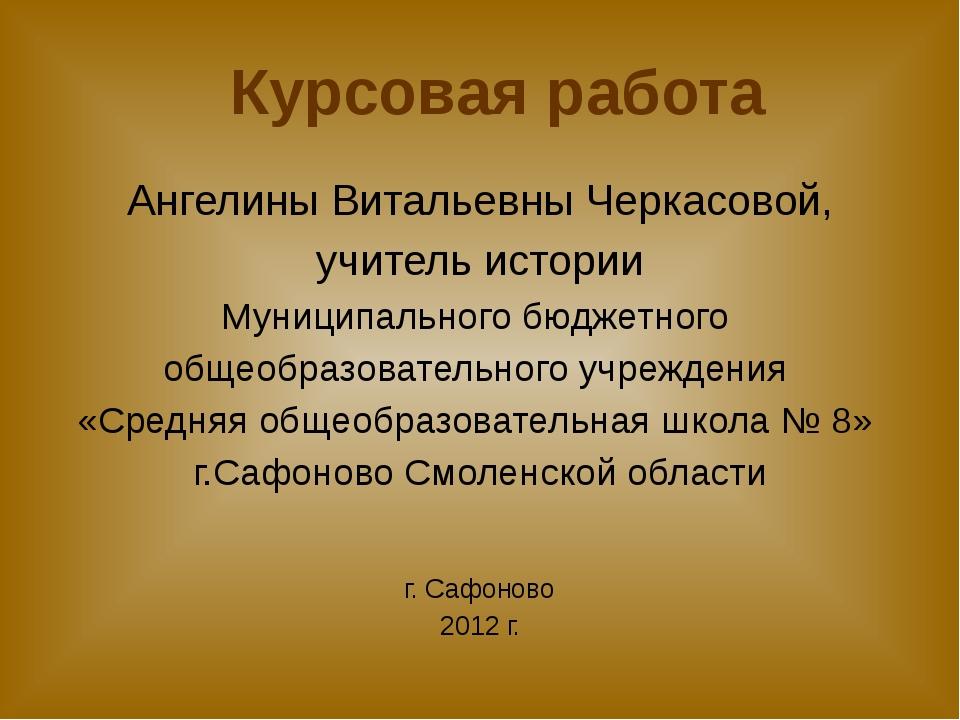 Курсовая работа Ангелины Витальевны Черкасовой, учитель истории Муниципальног...