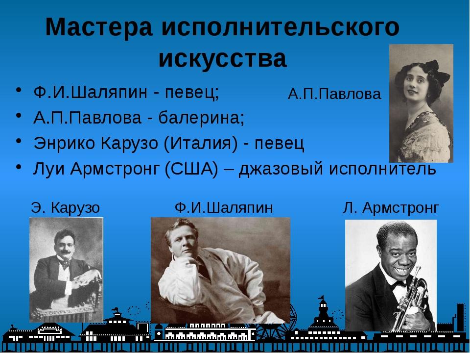 Мастера исполнительского искусства Ф.И.Шаляпин - певец; А.П.Павлова - балерин...