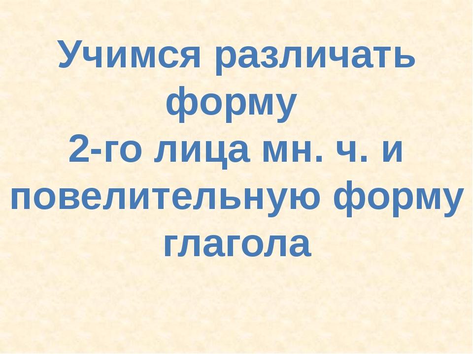 Учимся различать форму 2-го лица мн. ч. и повелительную форму глагола