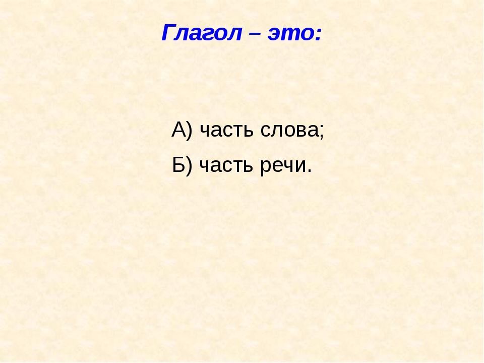 Глагол – это: А) часть слова; Б) часть речи.
