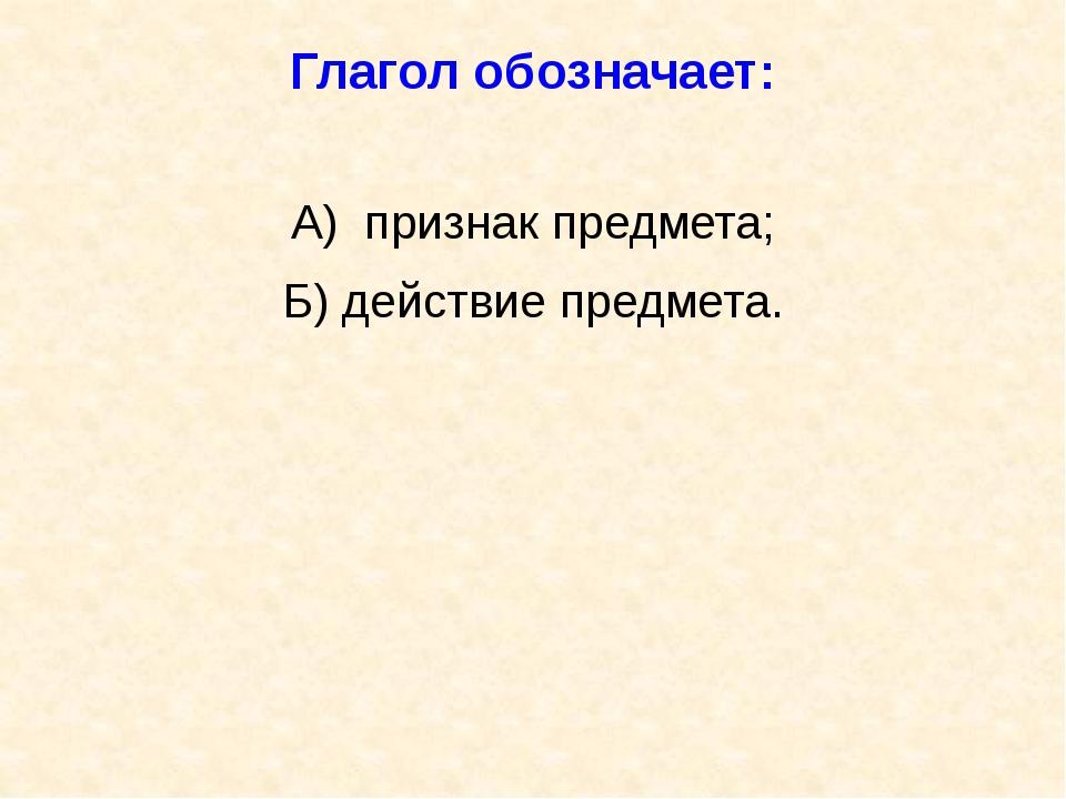 Глагол обозначает: А) признак предмета; Б) действие предмета.