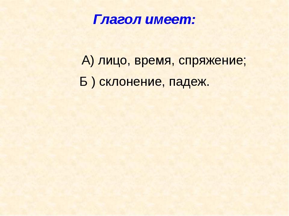 Глагол имеет: А) лицо, время, спряжение; Б ) склонение, падеж.