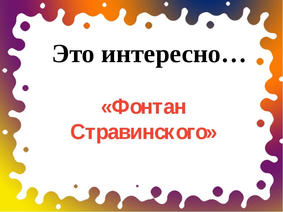 «Фонтан Стравинского» Это интересно…