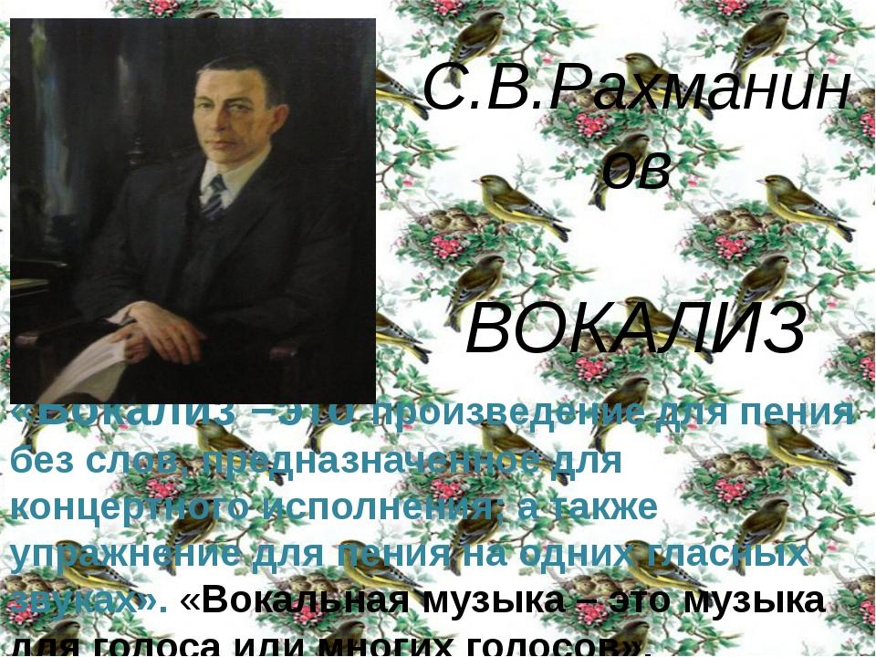 С.В.Рахманинов ВОКАЛИЗ «Вокализ –это произведение для пения без слов, предназ...