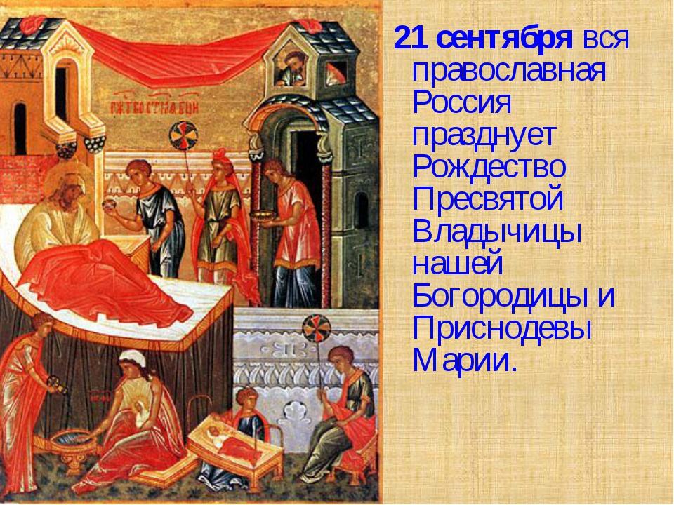 21 сентября вся православная Россия празднует Рождество Пресвятой Владычицы...
