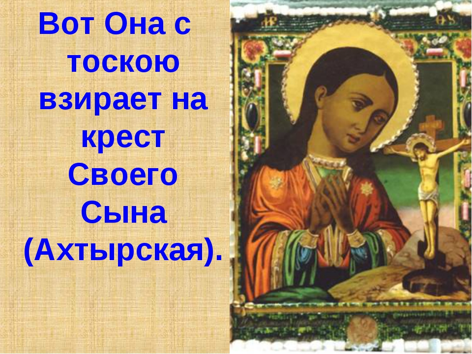 Вот Она с тоскою взирает на крест Своего Сына (Ахтырская).