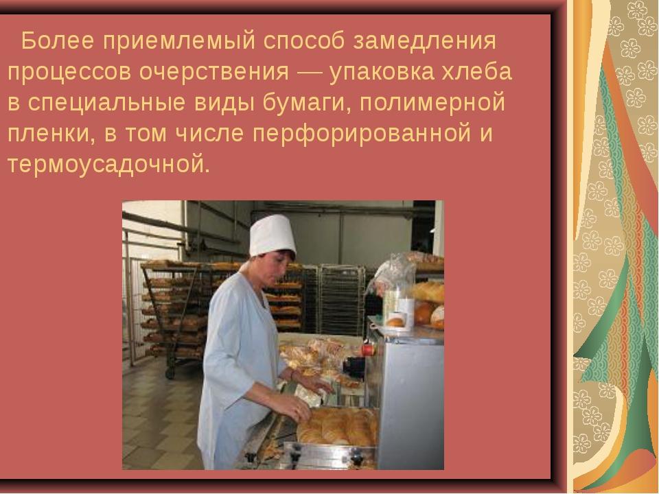 Более приемлемый способ замедления процессов очерствения — упаковка хлеба в...