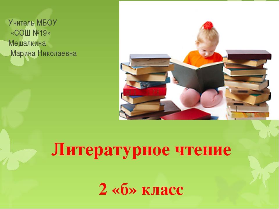 Литературное чтение 2 «б» класс Учитель МБОУ «СОШ №19» Мешалкина Марина Никол...