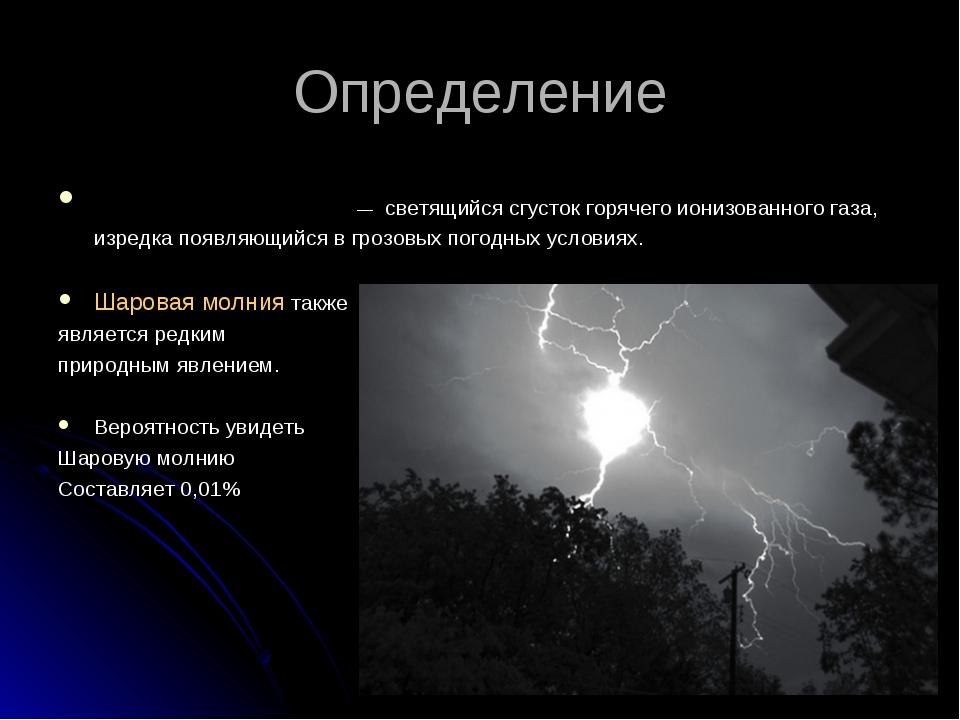 Определение Шарова́я мо́лния — светящийся сгусток горячего ионизованного газа...