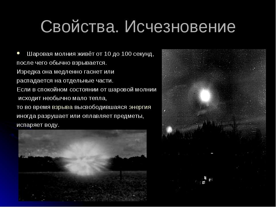 Свойства. Исчезновение Шаровая молния живёт от 10 до 100 секунд, после чего о...
