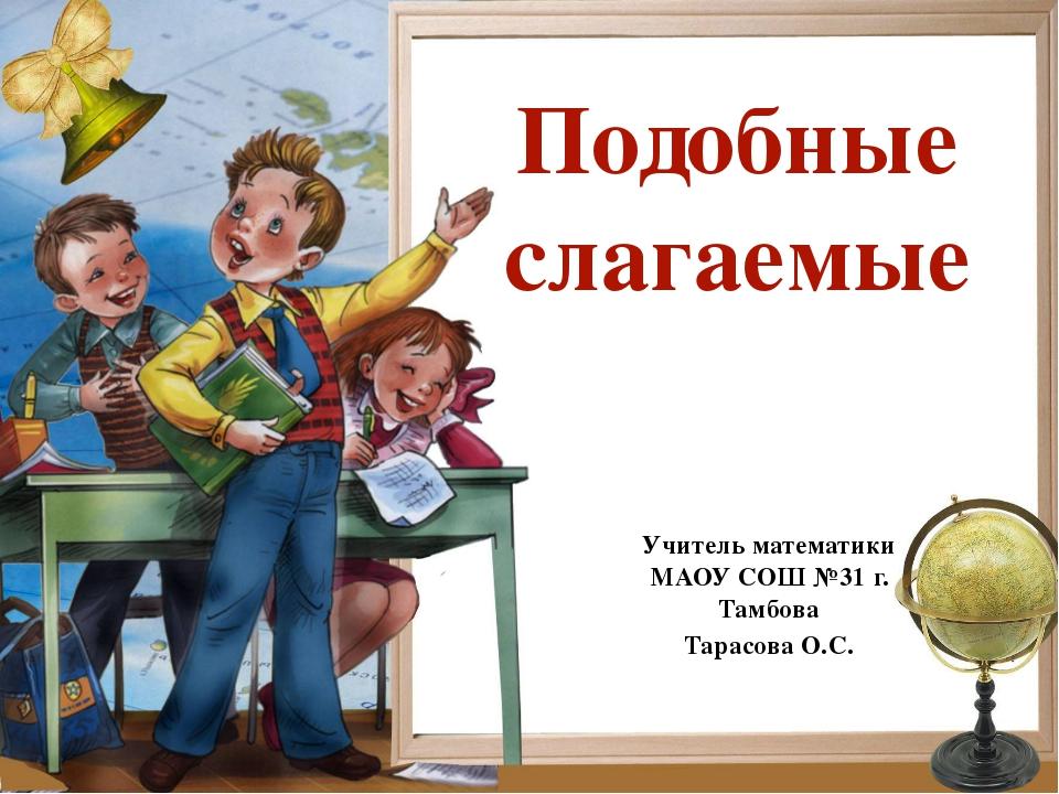 Подобные слагаемые Учитель математики МАОУ СОШ №31 г. Тамбова Тарасова О.С.