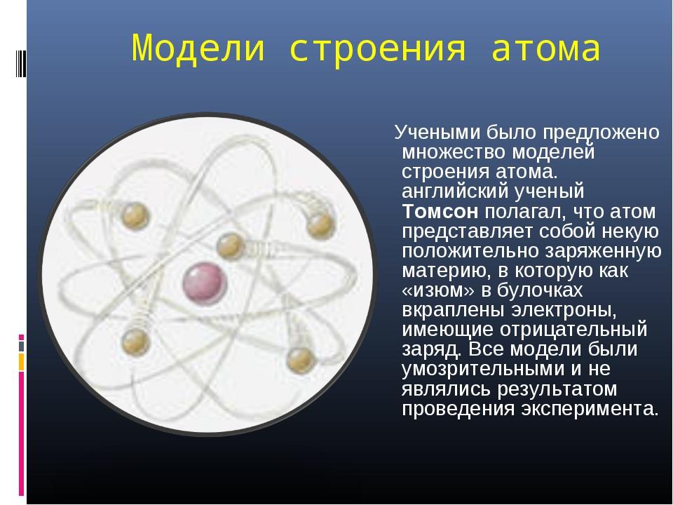 Модели строения атома Учеными было предложено множество моделей строения атом...
