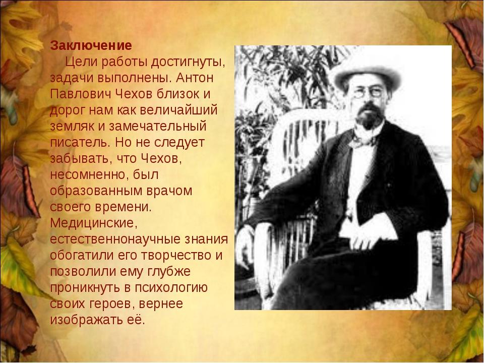 Заключение Цели работы достигнуты, задачи выполнены. Антон Павлович Чехов бли...