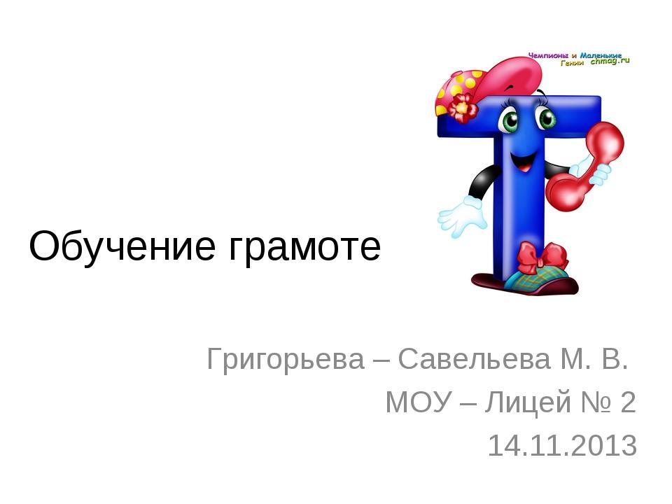 Обучение грамоте Григорьева – Савельева М. В. МОУ – Лицей № 2 14.11.2013