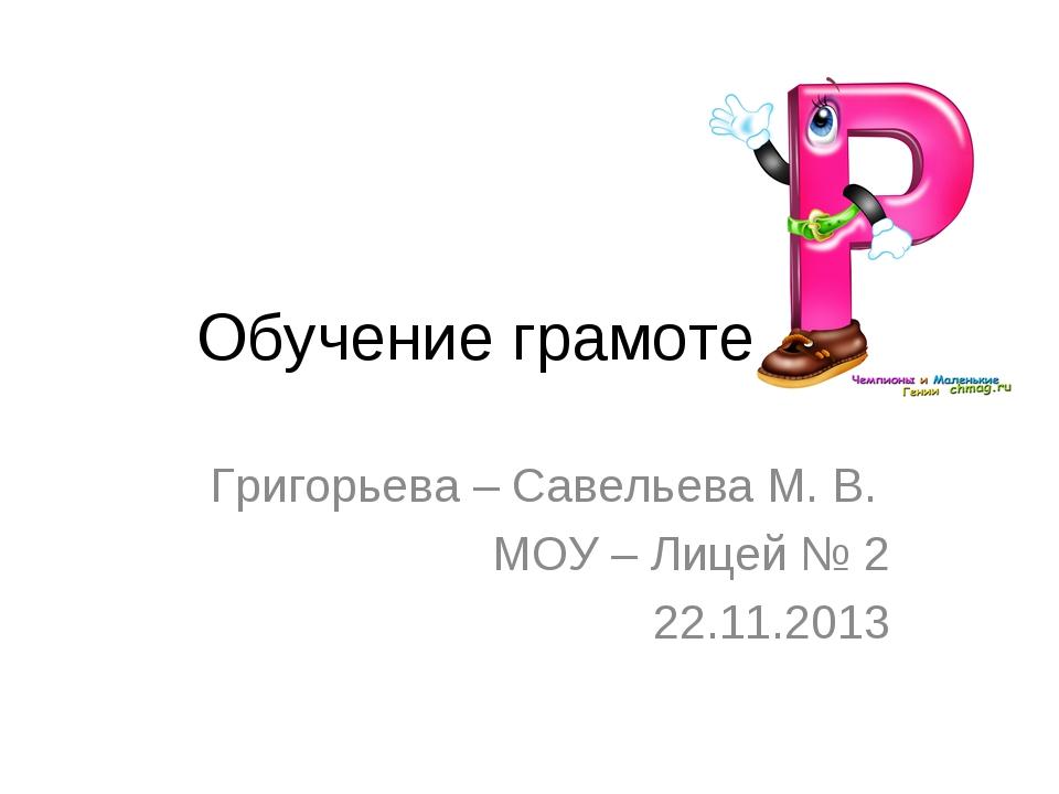 Обучение грамоте Григорьева – Савельева М. В. МОУ – Лицей № 2 22.11.2013
