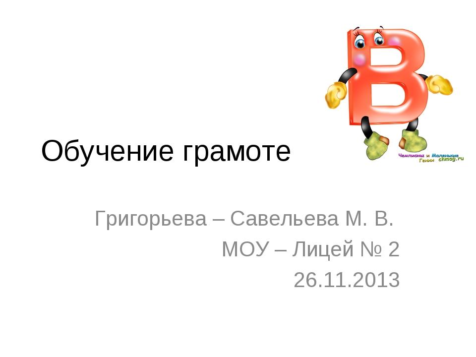 Обучение грамоте Григорьева – Савельева М. В. МОУ – Лицей № 2 26.11.2013
