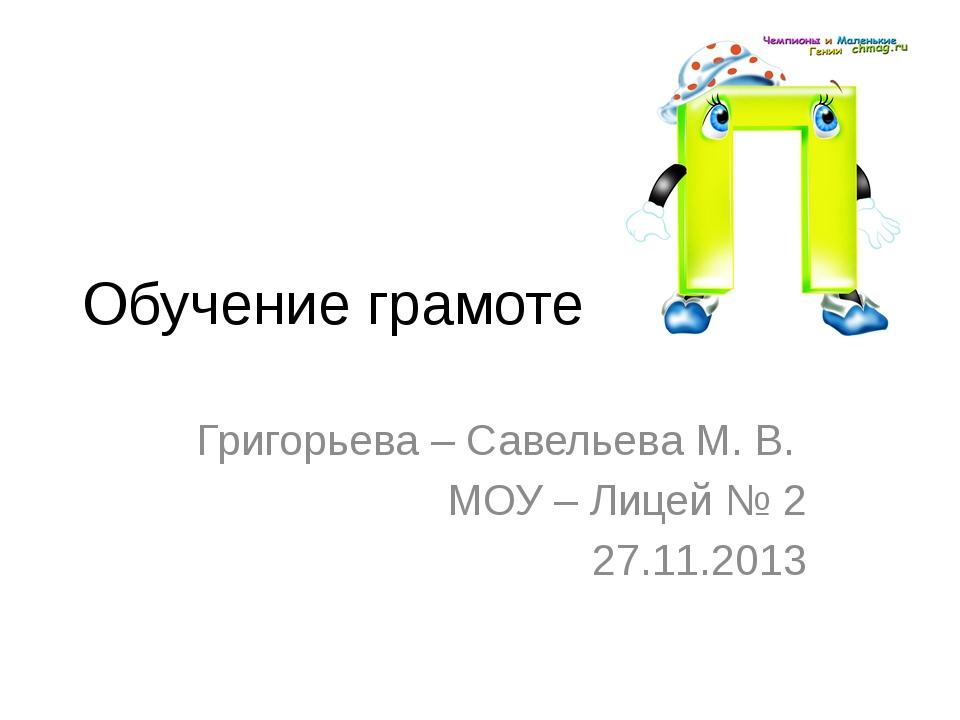 Обучение грамоте Григорьева – Савельева М. В. МОУ – Лицей № 2 27.11.2013