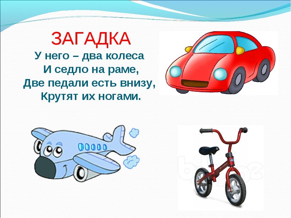 ЗАГАДКА У него – два колеса И седло на раме, Две педали есть внизу, Крутят и...