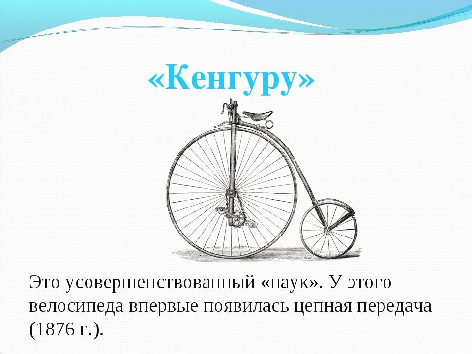 «Кенгуру» Это усовершенствованный «паук». У этого велосипеда впервые появилас...