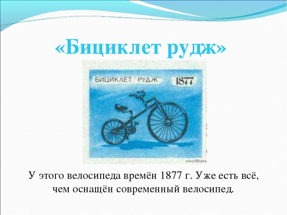 «Бициклет рудж» У этого велосипеда времён 1877 г. Уже есть всё, чем оснащён с...