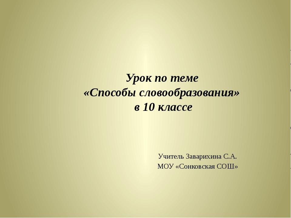 Урок по теме «Способы словообразования» в 10 классе Учитель Заварихина С.А. М...