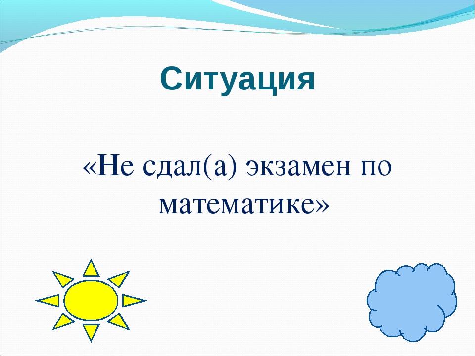 Ситуация «Не сдал(а) экзамен по математике»