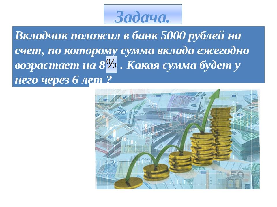 Задача. Вкладчик положил в банк 5000 рублей на счет, по которому сумма вклада...