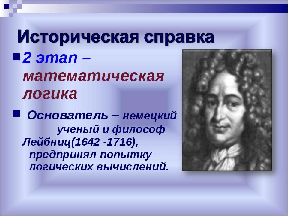 2 этап – математическая логика Основатель – немецкий ученый и философ Лейбниц...