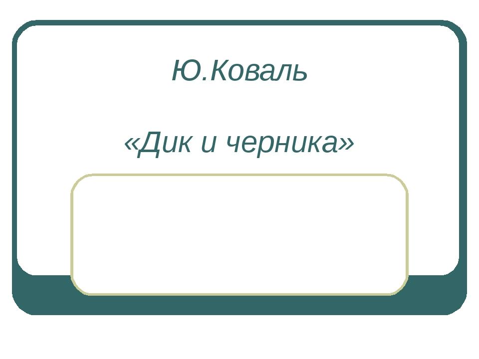 Ю.Коваль «Дик и черника»