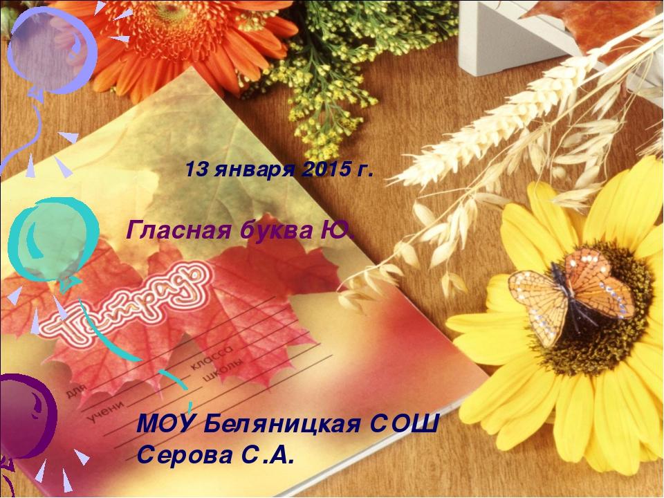 13 января 2015 г. Гласная буква Ю. МОУ Беляницкая СОШ Серова С.А.