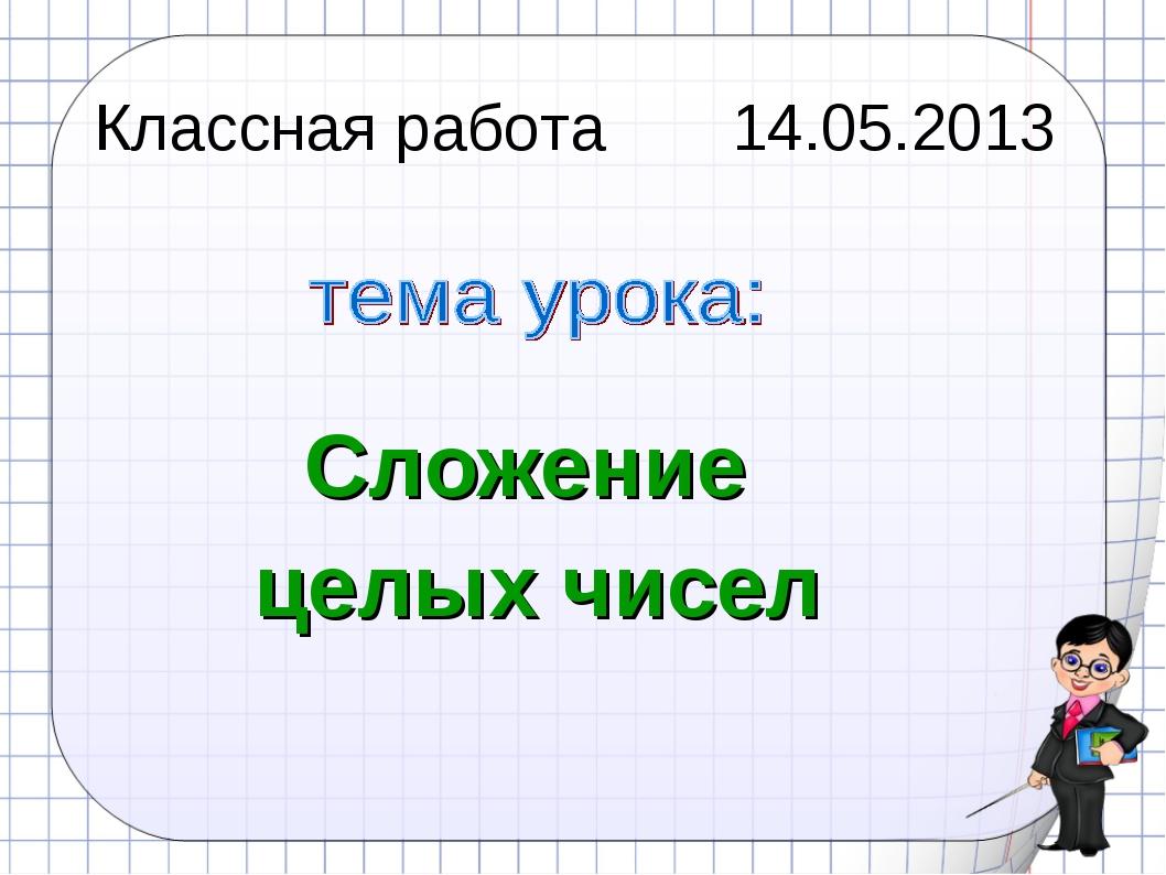 Классная работа 14.05.2013 Сложение целых чисел