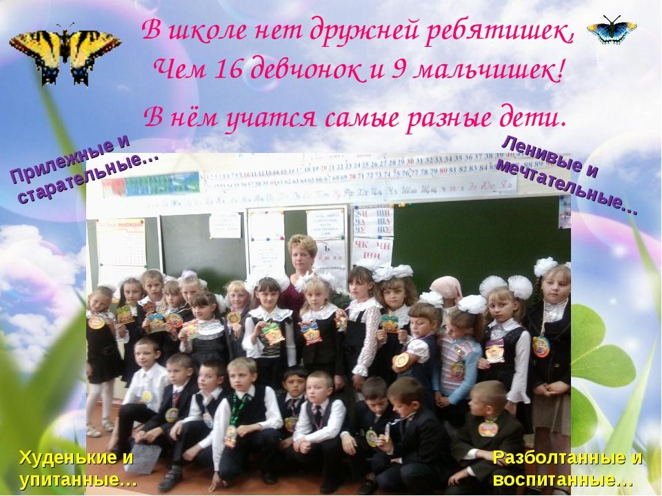 В школе нет дружней ребятишек, Чем 16 девчонок и 9 мальчишек! В нём учатся са...