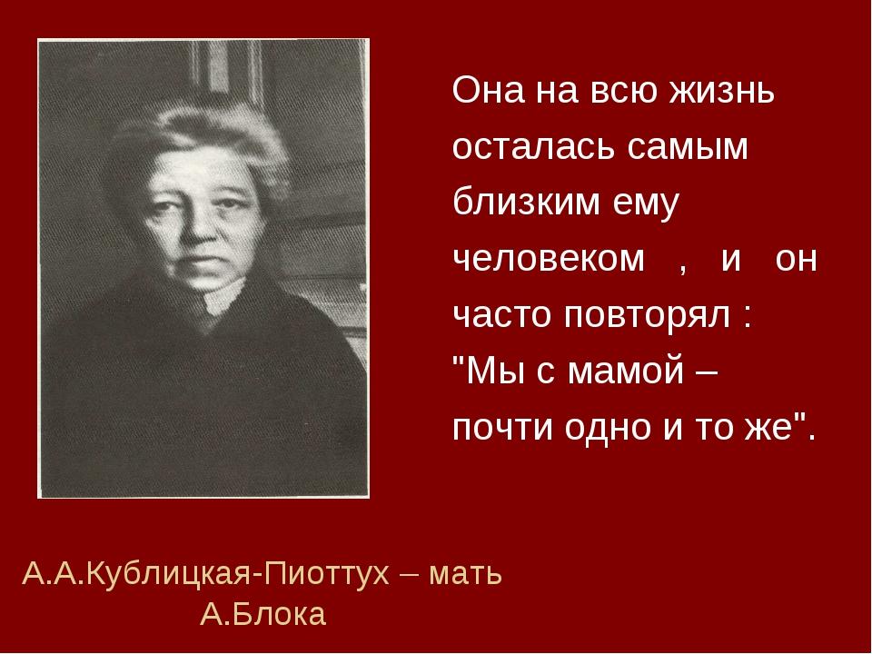 А.А.Кублицкая-Пиоттух – мать А.Блока Она на всю жизнь осталась самым близким...