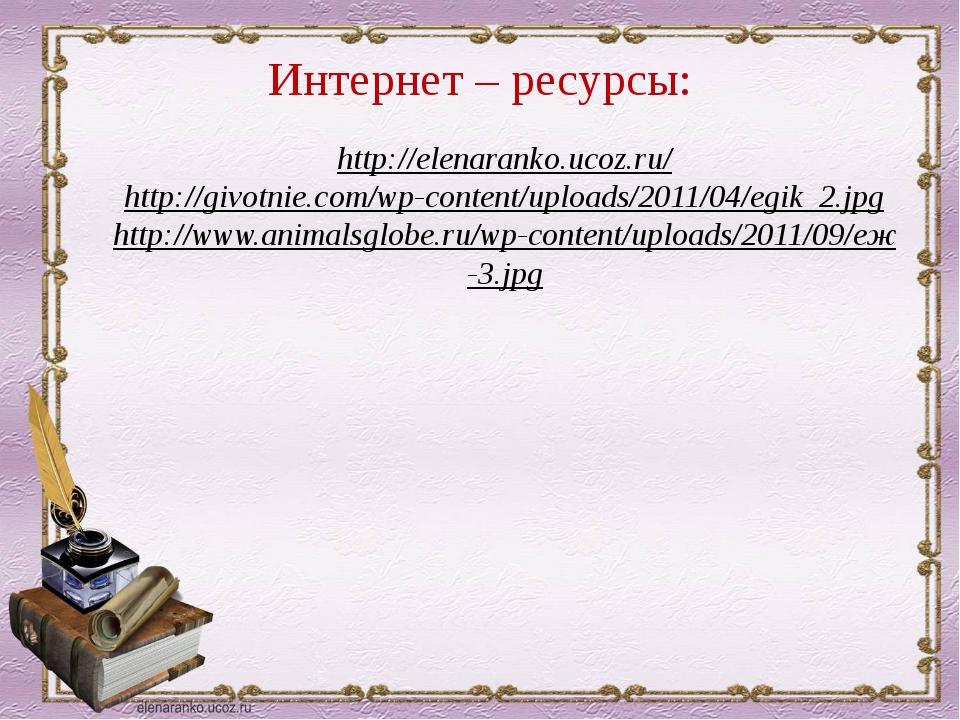 Интернет – ресурсы: http://elenaranko.ucoz.ru/ http://givotnie.com/wp-content...