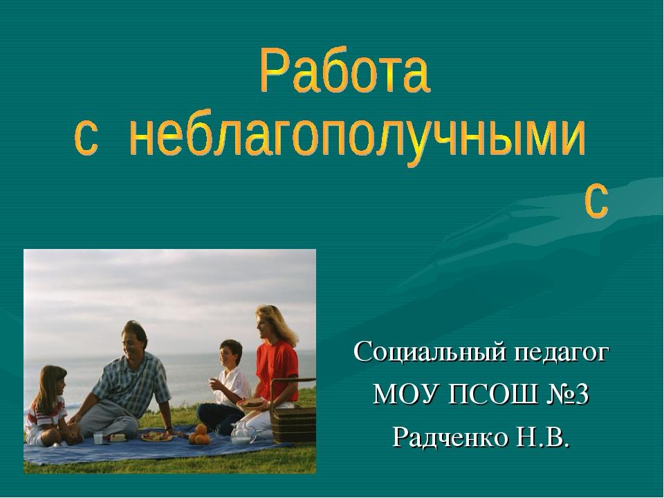 Социальный педагог МОУ ПСОШ №3 Радченко Н.В.
