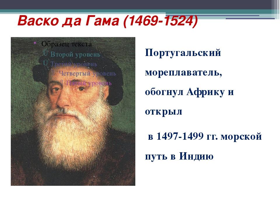 Васко да Гама (1469-1524) Португальский мореплаватель, обогнул Африку и откры...