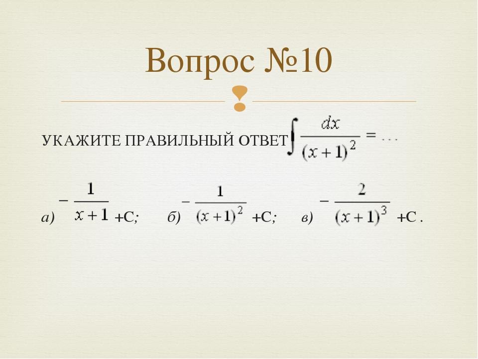 УКАЖИТЕ ПРАВИЛЬНЫЙ ОТВЕТ а) +С; б) +С; в) +С . Вопрос №10 